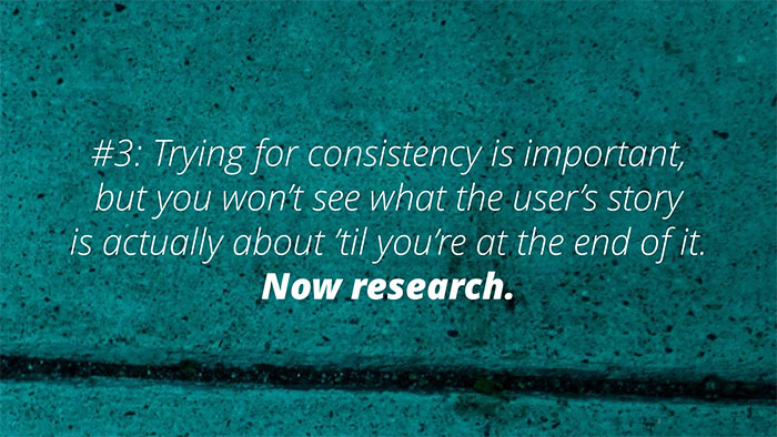 #3: Trying for consistency is important, but you won't see what the user's story is actually about til you're at the end of it. Now research.