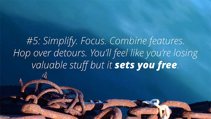 #5: Simplify. Focus. Combine features. Hop over detours. You'll feel like you're losing valuable stuff but it sets you free.