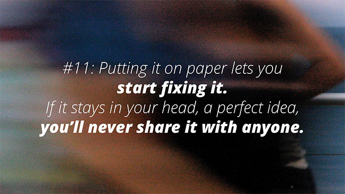 #11: Putting it on paper lets you start fixing it. If it stays in your head, a perfect idea, you'll never share it with anyone.