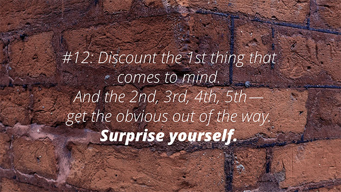 #12: Discount the 1st thing that comes to mind. And the 2nd, 3rd, 4th, 5th—get the obvious out of the way. Surprise yourself.