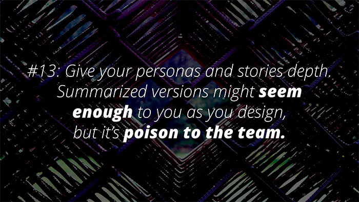 #13: Give your personas and stories depth. Summarised might seem enough to you as you design, but it's poison to the team.