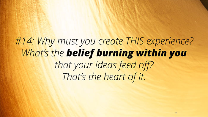 #14: Why must you create THIS experience? What's the belief burning within you that your ideas feed off? That's the heart of it.