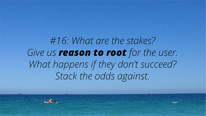 #16: What are the stakes? Give us reason to root for the user. What happens if they don't succeed? Stack the odds against.