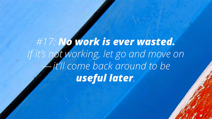 #17: No work is ever wasted. If it's not working, let go and move on—it'll come back around to be useful later.