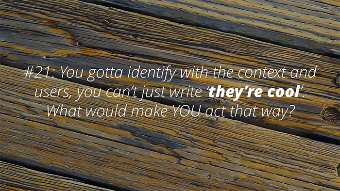 #21: You gotta identify with the context/users, can't just write 'cool'. What would make YOU act that way?
