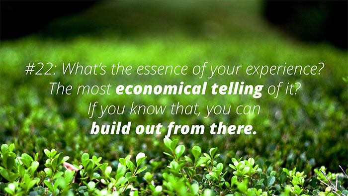 #22: What's the essence of your experience? Most economical telling of it? If you know that, you can build out from there.