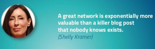 A great network is exponentially more valuable than a killer blog post that nobody knows exists - Shelly Kramer