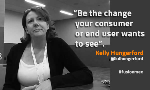 Be the change your consumer or end user wants to see - Kelly Hungerford