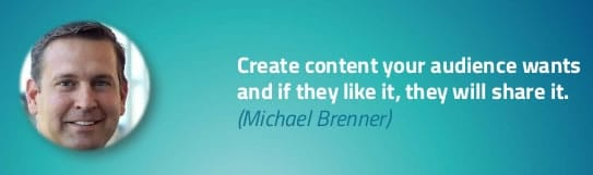 Create content your audience wants and if they like it they will share it - Michael Brenner