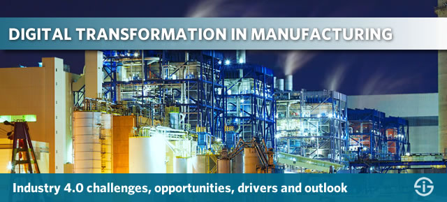 Digital transformation in manufacturing - Industry 4.0 challenges, opportunities, drivers and outlook 2017 and beyond