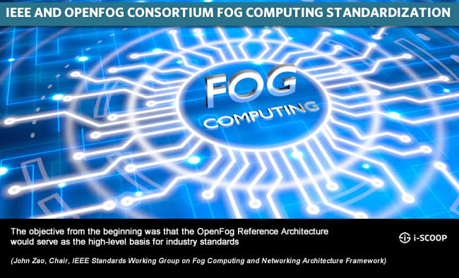 IEEE and OpenFog Consortium fog standardization - the objective from the beginning was that the OpenFog Reference Architecture would serve as the high-level basis for industry standards (John Zao, Chair, IEEE Standards Working Group on Fog Computing and Networking Architecture Framework)