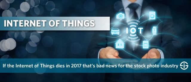 If the Internet of Things dies in 2017 that is bad news for the stock photo industry too