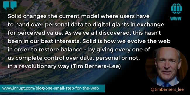 Quote Inrupt Tim Berners-Lee: Solid changes the current model where users have to hand over personal data to digital giants in exchange for perceived value. As we've all discovered, this hasn't been in our best interests. Solid is how we evolve the web in order to restore balance - by giving every one of us complete control over data, personal or not, in a revolutionary way.