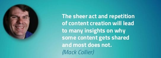 The sheer act and repetition of content creation will lead to many insights on why some content gets shared and most does not - Mack Collier