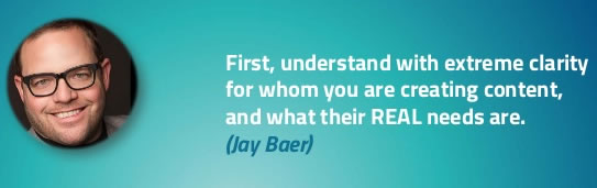 Understand with extreme clarity for whom you are creating content and what their REAL needs are - Jay Baer