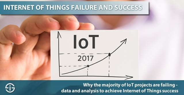 Why the majority of IoT projects are failing and how to make them succeed - Internet of Things success 2017