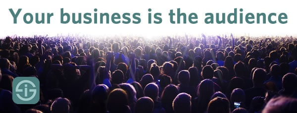 Your business is the audience
