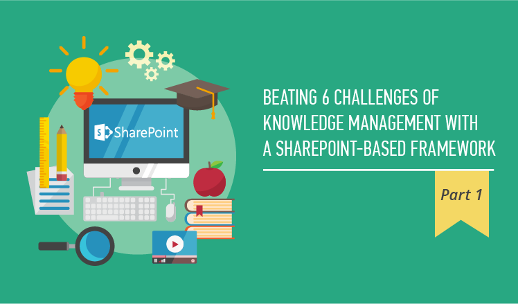 Beating 6 challenges of knowledge management with a SharePoint-based framework. Part 1