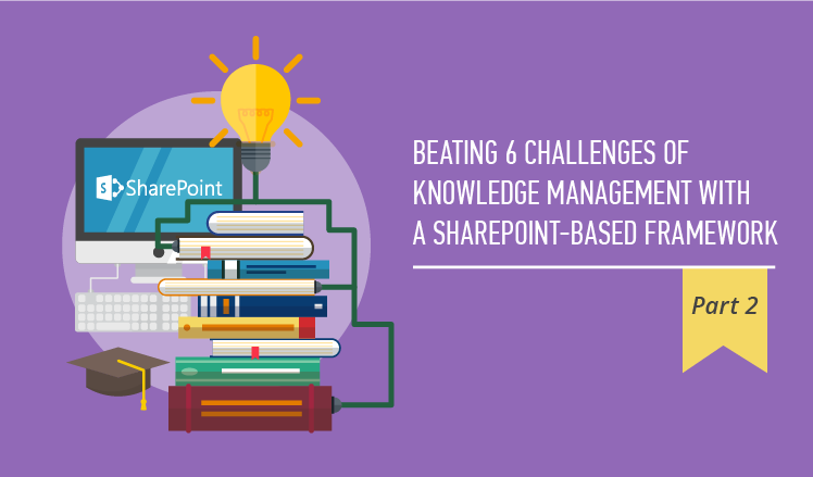 Beating 6 challenges of knowledge management with a SharePoint-based framework. Part 2