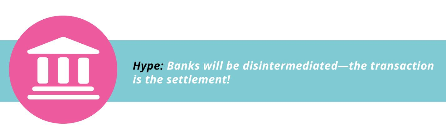 Banks will be disintermediated—the transaction is the settlement!