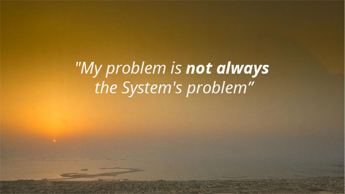 My Problem is not alway's the sytem's problem